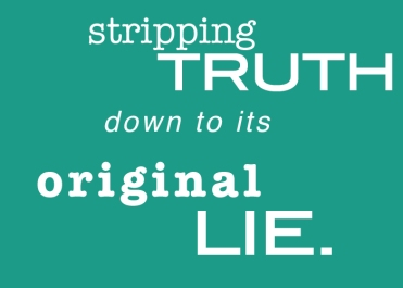 stripping truth down to its original lie.
